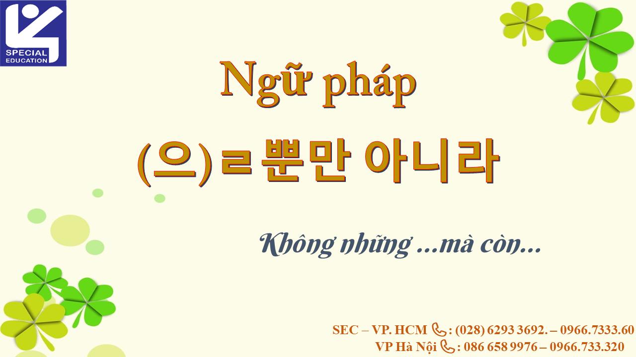NGỮ PHÁP -(으)ㄹ 뿐만 아니라 : KHÔNG NHỮNG… MÀ CÒN.
